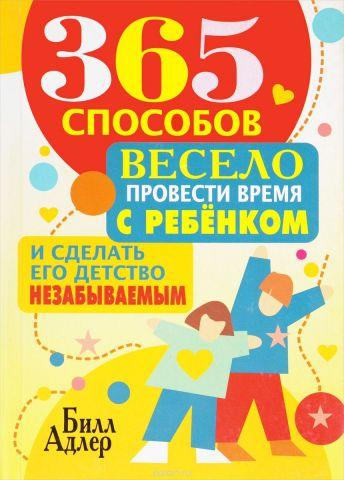 365 способов весело провести время с ребёнком и сделать его детство незабываемым